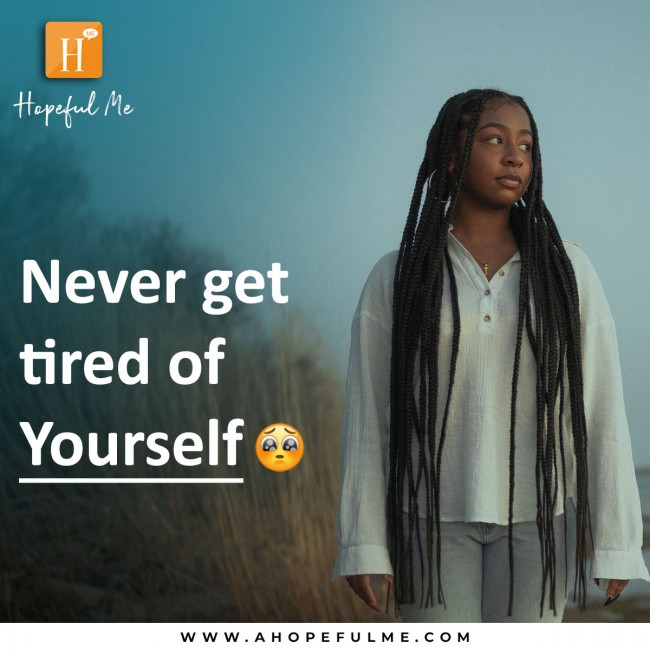 Never get tired of yourself