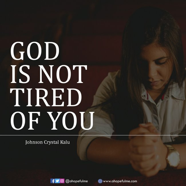 God is not tired of you
